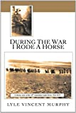 During the War I Rode A Horse, Lyle Vincent Murphy, 1456796720