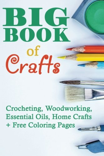 Big Book Of Crafts: Crocheting, Woodworking, Essential Oils, Home Crafts + Free Coloring Pages: (DIY Household Hacks, DIY Cleaning and Organizing, Essential Oils)