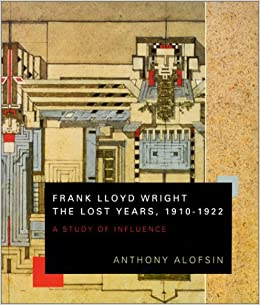 Book Frank Lloyd Wright: The Lost Years, 1910-22 - A Study of Influence