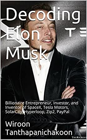 Amazon Com Decoding Elon Musk Billionaire Entrepreneur Investor And Inventor Of Spacex Tesla Motors Solarcity Hyperloop Zip2 Paypal Ebook Tanthapanichakoon Wiroon Kindle Store