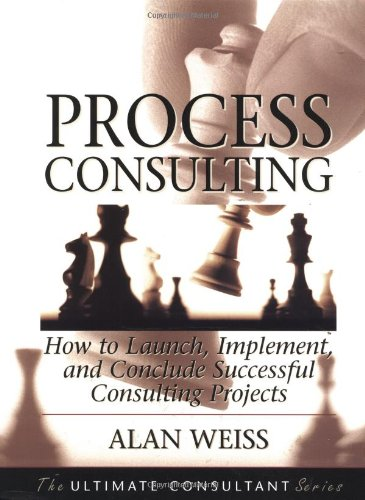 Process Consulting: How to Launch, Implement, and Conclude Successful Consulting Projects (The Ultimate Consultant Series)