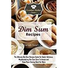 Dim Sum Recipes: The Ultimate Dim Sum Recipes Guide For Quick, Delicious, Mouthwatering Dim Sum Sure To Amaze and Keep Them Coming Back For More (The Essential Kitchen Series Book 84)