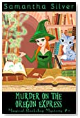 Murder on the Oregon Express (A Paranormal Cozy Mystery) (Magical Bookshop Mystery Book 2)