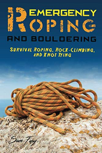 Emergency Roping and Bouldering: Survival Roping, Rock-Climbing, and Knot Tying (Escape, Evasion, and Survival)