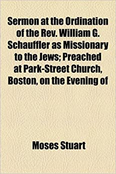Book Sermon at the Ordination of the Rev. William G. Schauffler as Missionary to the Jews: Preached at Park-Street Church, Boston, on the Evening of