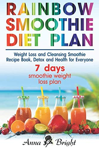 Rainbow Smoothie Diet Plan: Weight Loss and Cleansing Smoothie Recipe Book, Detox and Health for Everyone (+ 3 and 7 days smoothie weight loss plan)