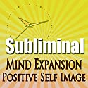 Subliminal Mind Expansion: Powerfully Positive Self Image and Attitude with Meditation, Binaural Solfeggio Harmonics & Affirmations Speech by  Subliminal Hypnosis Narrated by Joel Thielke