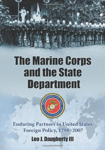 The Marine Corps and the State Department: Enduring Partners in United States Foreign Policy, 1798-2007