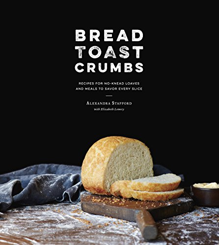 Bread Toast Crumbs: Recipes for No-Knead Loaves & Meals to Savor Every Slice by [Stafford, Alexandra]
