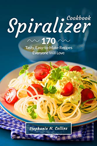 Spiralizer Cookbook: 170 Tasty, Easy-to-Make Recipes Everyone Will Love by Stephanie Collins