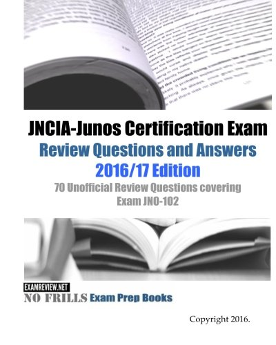 JNCIA-Junos Certification Exam Review Questions and Answers 2016/17 Edition: 70 Unofficial Review Questions covering Exam JN0-102