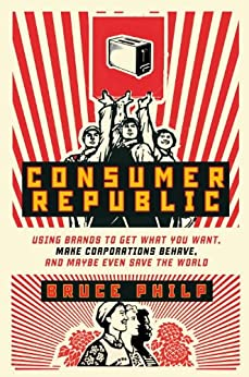 Consumer Republic: Using Brands to Get What You Want, Make Corporations Behave, and Maybe Even Save the World by [Philp, Bruce]