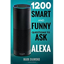 Alexa: 1200 Smart and Funny Questions to Ask Alexa (Top Questions You Wish You Knew 2017)
