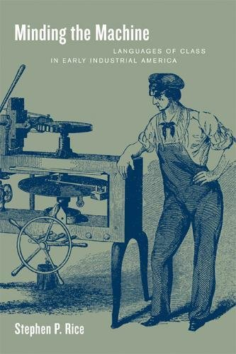 Minding the Machine: Languages of Class in Early Industrial America by University of California Press