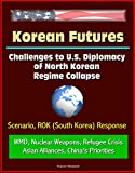 Korean Futures: Challenges to U.S. Diplomacy of North Korean Regime Collapse - Scenario, ROK (South Korea) Response, WMD, Nuclear Weapons, Refugee Crisis, Asian Alliances, China's Priorities