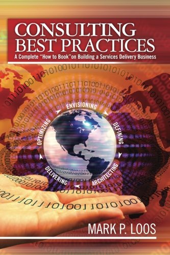 Read Online Consulting Best Practices: A Complete How to Book on Building a Services Delivery Business pdf