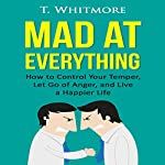Mad at Everything: How to Control Your Temper, Let Go of Anger, and Live a Happier Life: Your Guide to Anger Management, Controlling Your Frustration, and Living a Happier Life | T Whitmore