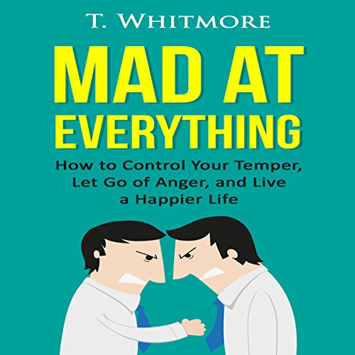 Mad at Everything: How to Control Your Temper, Let Go of Anger, and Live a Happier Life: Your Guide to Anger Management, Controlling Your Frustration, and Living a Happier Life