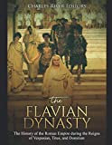 The Flavian Dynasty: The History of the Roman Empire during the Reigns of Vespasian, Titus, and Domitian