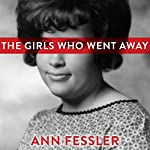 The Girls Who Went Away: The Hidden History of Women Who Surrendered Children for Adoption in the Decades Before Roe v. Wade | Ann Fessler