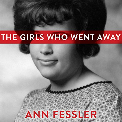 The Girls Who Went Away: The Hidden History of Women Who Surrendered Children for Adoption in the Decades Before Roe v. Wade by Tantor Audio