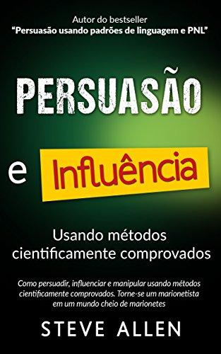Superação Pessoal: Persuasão e influência usando métodos cientificamente comprovados: Como persuadir, influenciar e manipular. Torne-se um marionetista em um mundo cheio de marionetes