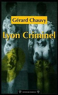 Cent ans de crimes à Lyon : Lyon Criminel par Gérard Chauvy