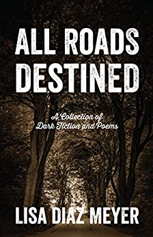 All Roads Destined: A Collection of Dark Fiction and Poems by [Meyer, Lisa Diaz]