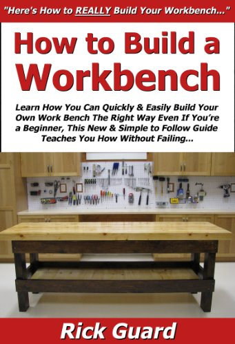 How to Build a Workbench: Learn How You Can Quickly & Easily Build Your Own Work Bench The Right Way Even If You're a Beginner, This New & Simple to Follow Guide Teaches You How Without Failing