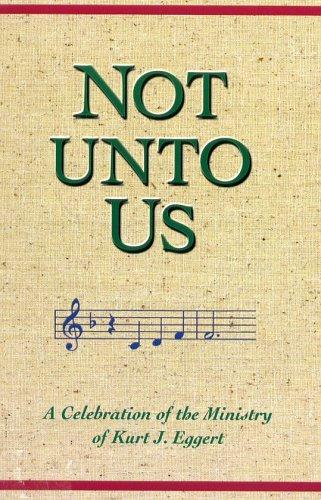 Not Unto Us: A Celebration of the Ministry of Kurt J. Eggert