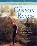 The Canyon Ranch Guide to Living Younger Longer: A Complete Program for Optimal Health for Body, Mind, and Spirit