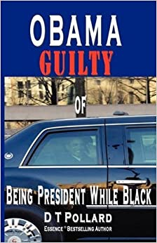 OBAMA GUILTY of BEING PRESIDENT WHILE BLACK by D T Pollard (2009-09-22)
