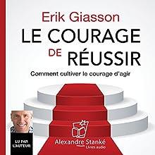 Le courage de réussir : Comment cultiver le courage d'agir | Livre audio Auteur(s) : Erik Giasson Narrateur(s) : Erik Giasson