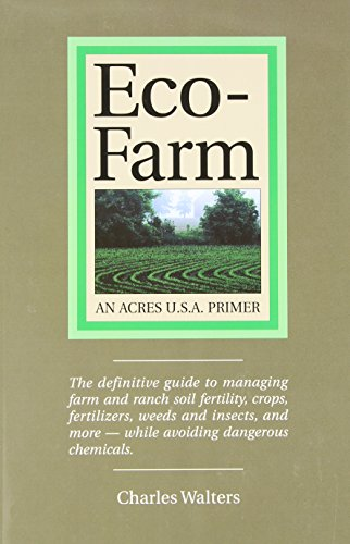 Eco-Farm, An Acres U.S.A. Primer: The definitive guide to managing farm and ranch soil fertility, crops, fertilizers, weeds and insects while avoiding dangerous chemicals Charles Walters