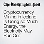 Cryptocurrency Mining in Iceland Is Using so Much Energy, the Electricity May Run Out | Rick Noack