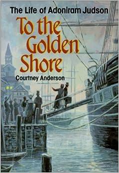 To the Golden Shore: The Life of Adoniram Judson: Courtney