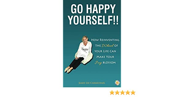 Go Happy Yourself!!: How Reinventing The Wheel Of Your Life Can Make Your  Joy Blossom