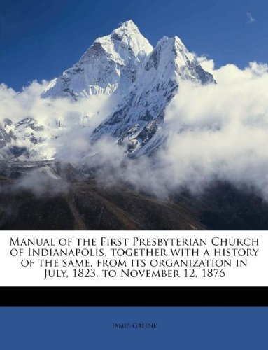 Read Online Manual of the First Presbyterian Church of Indianapolis, together with a history of the same, from its organization in July, 1823, to November 12, 1876 pdf epub