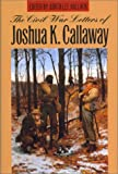 The Civil War Letters of Joshua K. Callaway, Joshua K. Callaway, 0820318868