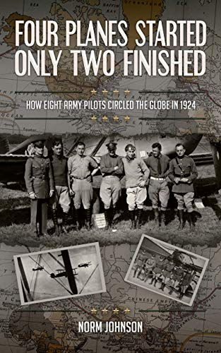 Four Planes Started Only Two Finished: How Eight Army Pilots Circled The Globe in 1924 by [Johnson, Norm]