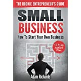 Small Business: The Rookie Entrepreneur's Guide: How To Start Your Own Business - 10 Step Action Plan (How To Start A Business, Starting Your Own Business, ... A Small Business, Small Business Guide)