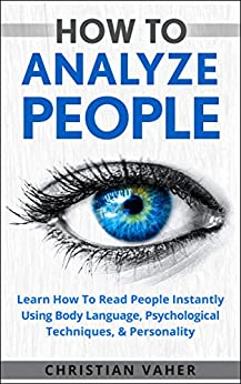 How To Analyze People: Learn How To Analyze People: How To Read People Instantly Using Body Language, Psychological Techniques, & Personality by [Vaher, Christian]