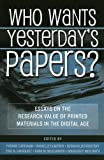 img - for Who Wants Yesterday's Papers?: Essays on the Research Value of Printed Materials in the Digital Age book / textbook / text book
