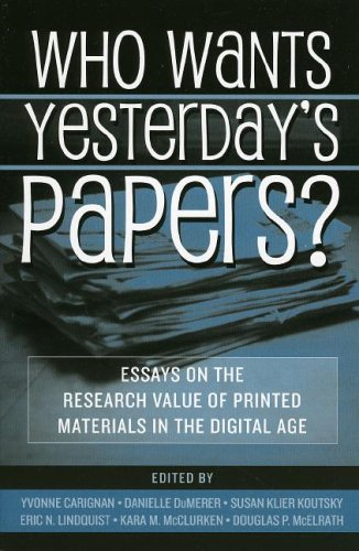 Who Wants Yesterday's Papers?: Essays on the Research Value of Printed Materials in the Digital Age