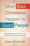 When Bad Christians Happen to Good People: Where We Have Failed Each Other and How to Reverse the Damage