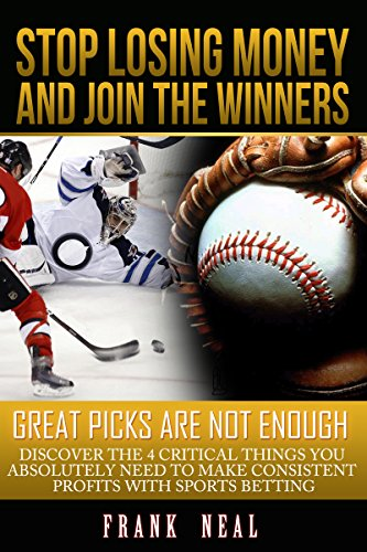 Stop Losing Money and Join the Winners: Great Picks are Not Enough - Discover the 4 Criticals Things You Absolutely Need to Make Consistent Profits With Sports Betting