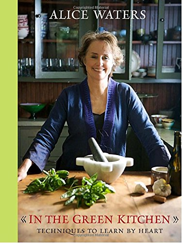 In the Green Kitchen: Techniques to Learn by Heart by Alice Waters