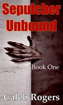 Sepulcher Unbound - Book One by [Rogers, Caleb]