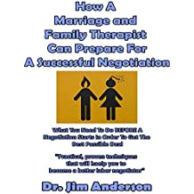 How A  Marriage and Family Therapist Can Prepare For A Successful Negotiation: What You Need To Do BEFORE A Negotiation Starts In Order To Get The Best Possible Outcome