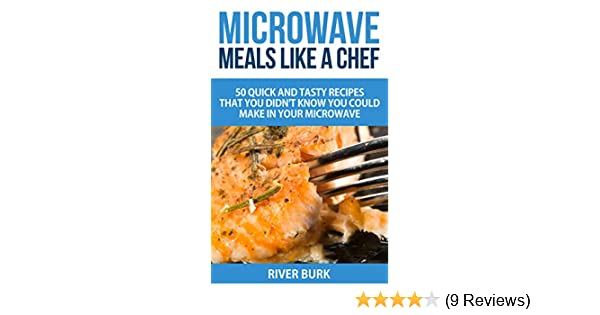 Microwave Meals Like A Chef 50 Quick And Tasty Recipes That You